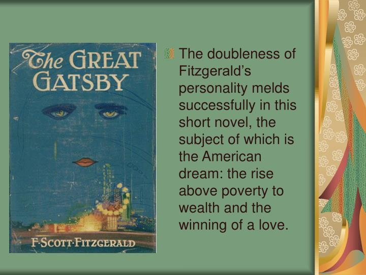The doubleness of Fitzgerald's personality melds successfully in this short novel, the subject of which is the American dream: the rise above poverty to wealth and the winning of a love.
