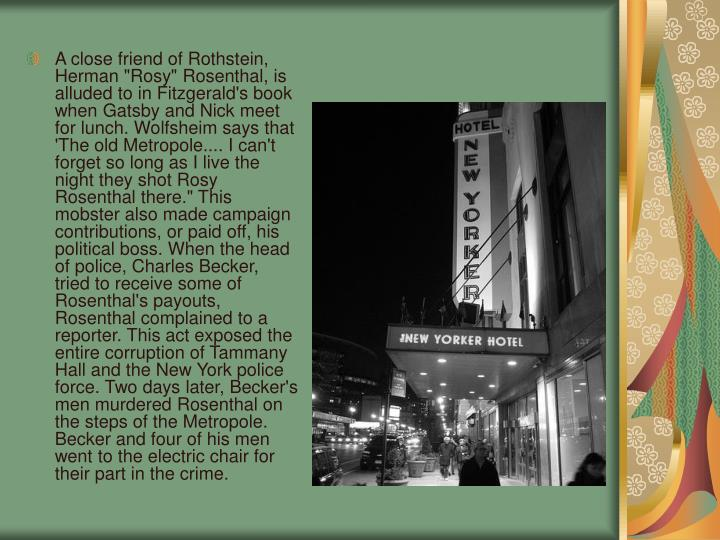 "A close friend of Rothstein, Herman ""Rosy"" Rosenthal, is alluded to in Fitzgerald's book when Gatsby and Nick meet for lunch. Wolfsheim says that 'The old Metropole.... I can't forget so long as I live the night they shot Rosy Rosenthal there."" This mobster also made campaign contributions, or paid off, his political boss. When the head of police, Charles Becker, tried to receive some of Rosenthal's payouts, Rosenthal complained to a reporter. This act exposed the entire corruption of Tammany Hall and the New York police force. Two days later, Becker's men murdered Rosenthal on the steps of the Metropole. Becker and four of his men went to the electric chair for their part in the crime."
