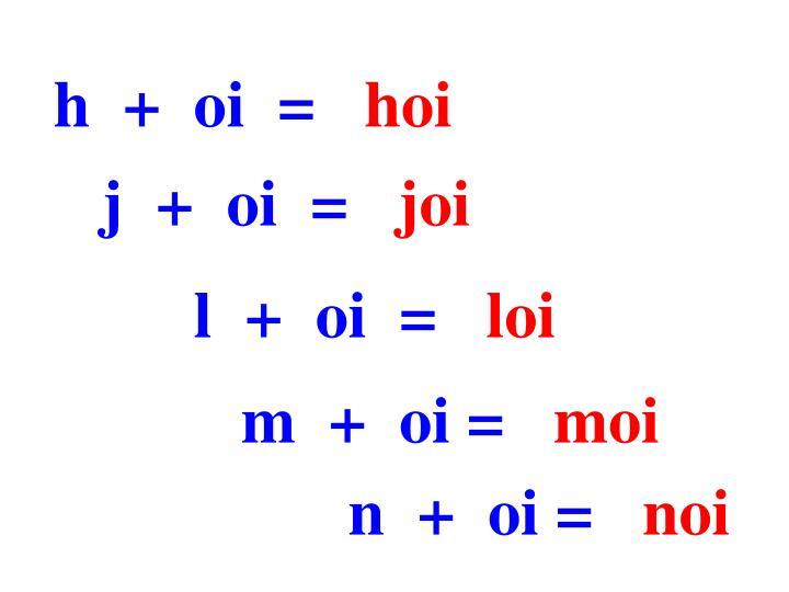 h  +  oi  =
