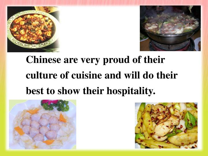 Chinese are very proud of their culture of cuisine and will do their best to show their hospitality.