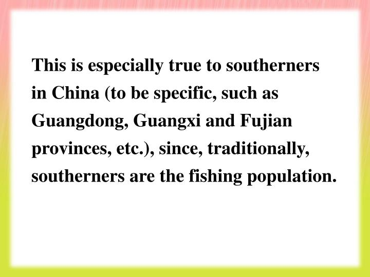 This is especially true to southerners in China (to be specific, such as Guangdong, Guangxi and Fujian provinces, etc.), since, traditionally, southerners are the fishing population.