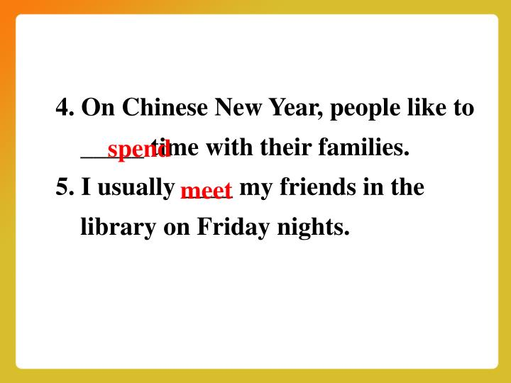 4. On Chinese New Year, people like to _____ time with their families.