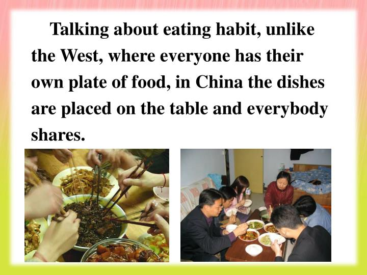 Talking about eating habit, unlike the West, where everyone has their own plate of food, in China the dishes are placed on the table and everybody shares.