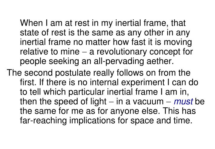 When I am at rest in my inertial frame, that state of rest is the same as any other in any inertial frame no matter how fast it is moving relative to mine