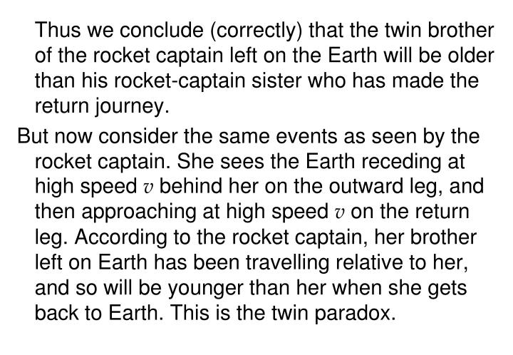 Thus we conclude (correctly) that the twin brother of the rocket captain left on the Earth will be older than his rocket-captain sister who has made the return journey.