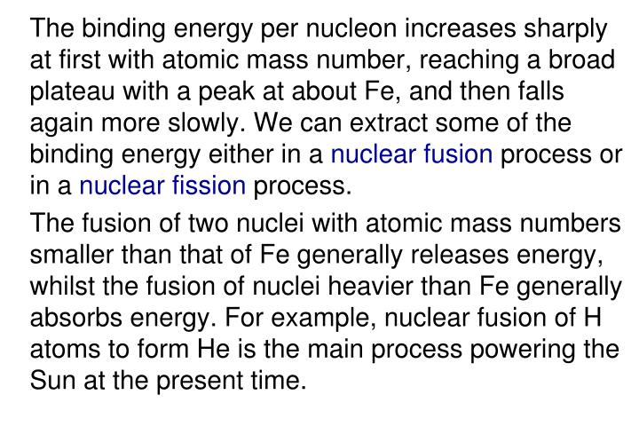 The binding energy per nucleon increases sharply at first with atomic mass number, reaching a broad plateau with a peak at about Fe, and then falls again more slowly. We can extract some of the binding energy either in a