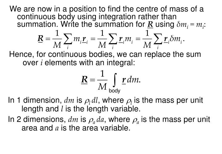 We are now in a position to find the centre of mass of a continuous body using integration rather than summation. Write the summation for