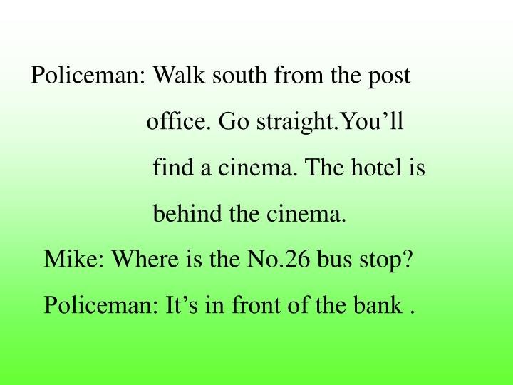 Policeman: Walk south from the post