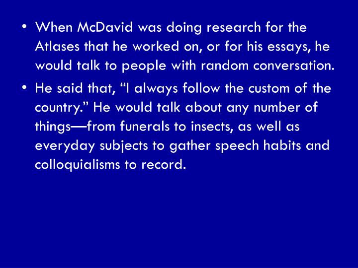 When McDavid was doing research for the Atlases that he worked on, or for his essays, he would talk to people with random conversation.