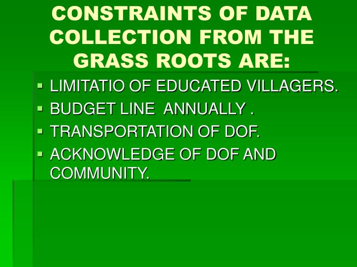 CONSTRAINTS OF DATA COLLECTION FROM THE GRASS ROOTS ARE: