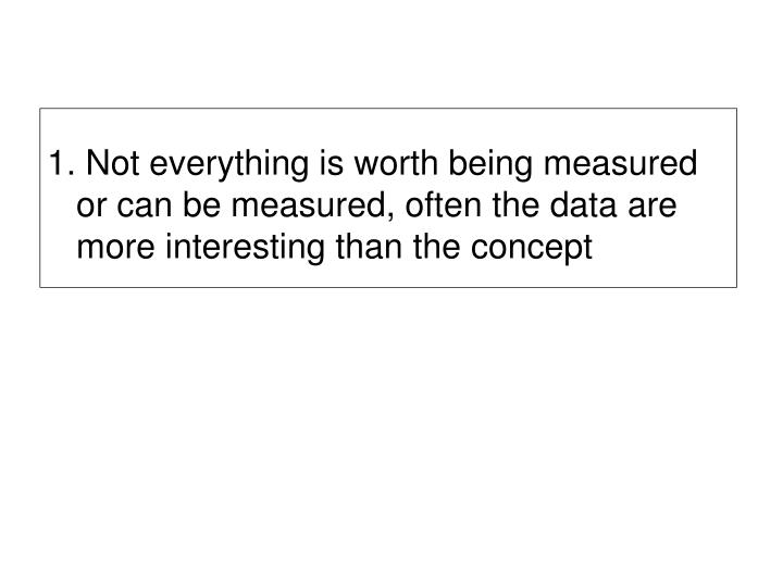 1. Not everything is worth being measured or can be measured, often the data are more interesting than the concept