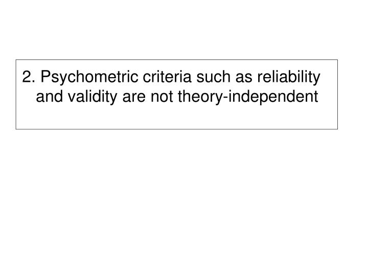 2. Psychometric criteria such as reliability and validity are not theory-independent