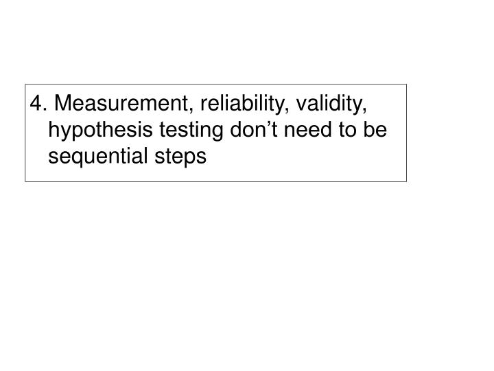 4. Measurement, reliability, validity, hypothesis testing don't need to be sequential steps