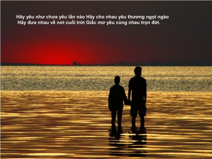 Hãy yêu như chưa yêu lần nào Hãy cho nhau yêu thương ngọt ngào