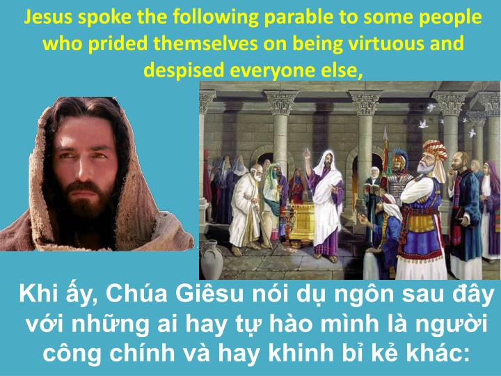 Jesus spoke the following parable to some people who prided themselves on being virtuous and despised everyone else,