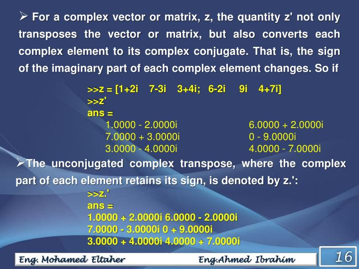 For a complex vector or matrix, z, the quantity z' not only transposes the vector or matrix, but also converts each complex element to its complex conjugate. That is, the sign of the imaginary part of each complex element changes. So if