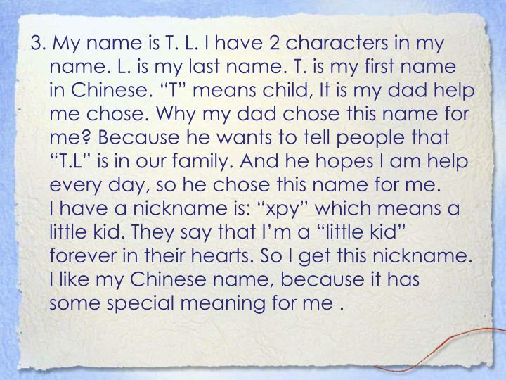 "3. My name is T. L. I have 2 characters in my name. L. is my last name. T. is my first name in Chinese. ""T"" means child, It is my dad help me chose. Why my dad chose this name for me? Because he wants to tell people that ""T.L"" is in our family. And he hopes I am help every day, so he chose this name for me."