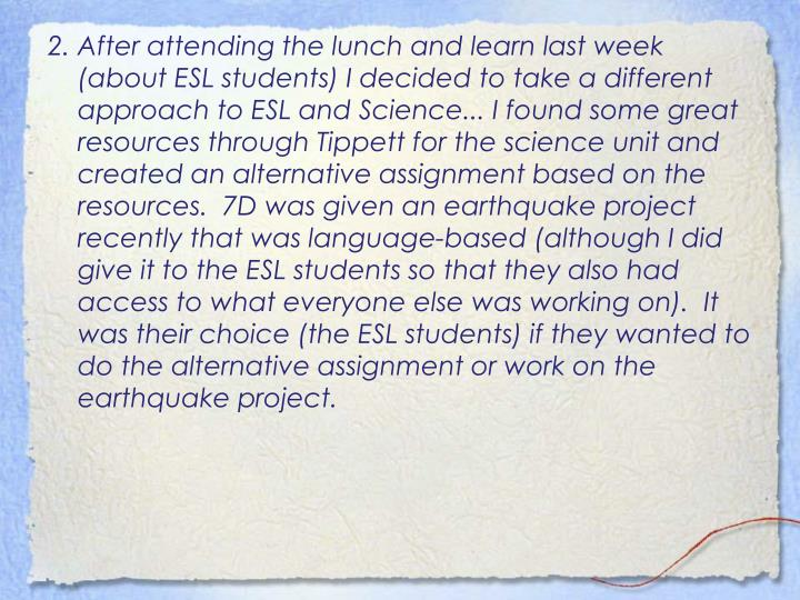 2. After attending the lunch and learn last week (about ESL students) I decided to take a different approach to ESL and Science... I found some great resources through Tippett for the science unit and created an alternative assignment based on the resources.  7D was given an earthquake project recently that was language-based (although I did give it to the ESL students so that they also had access to what everyone else was working on).  It was their choice (the ESL students) if they wanted to do the alternative assignment or work on the earthquake project.