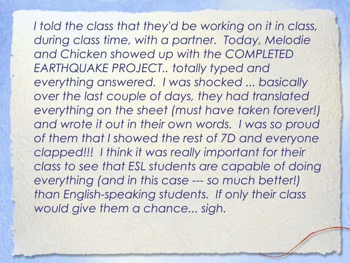 I told the class that they'd be working on it in class, during class time, with a partner.  Today, Melodie and Chicken showed up with the COMPLETED EARTHQUAKE PROJECT.. totally typed and everything answered.  I was shocked ... basically over the last couple of days, they had translated everything on the sheet (must have taken forever!) and wrote it out in their own words.  I was so proud of them that I showed the rest of 7D and everyone clapped!!!  I think it was really important for their class to see that ESL students are capable of doing everything (and in this case --- so much better!) than English-speaking students.  If only their class would give them a chance... sigh.