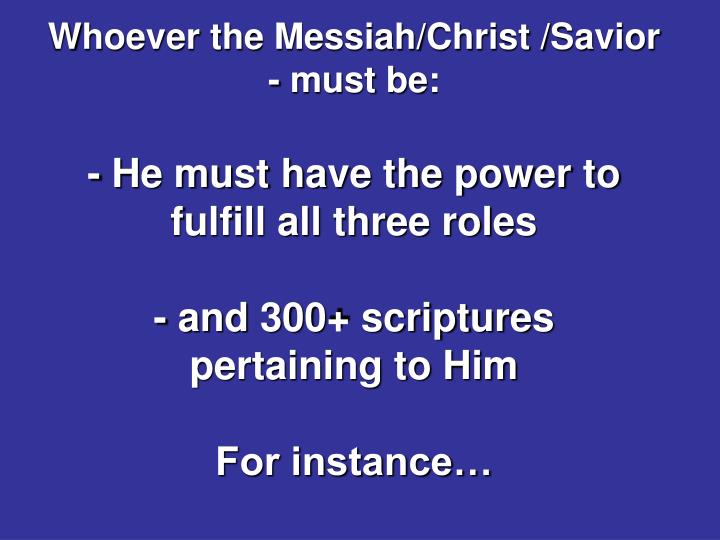 Whoever the Messiah/Christ /Savior - must be: