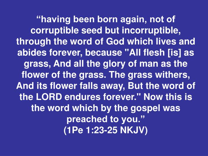 """""""having been born again, not of corruptible seed but incorruptible, through the word of God which lives and abides forever, because """"All flesh [is] as grass, And all the glory of man as the flower of the grass. The grass withers, And its flower falls away, But the word of the LORD endures forever."""" Now this is the word which by the gospel was preached to you."""""""