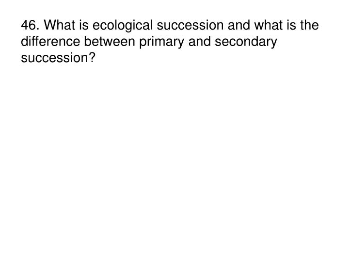 46. What is ecological succession and what is the difference between primary and secondary succession?