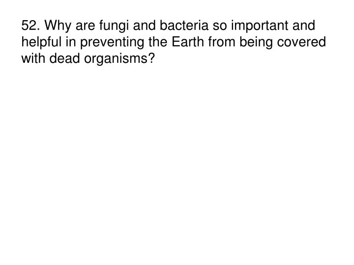 52. Why are fungi and bacteria so important and helpful in preventing the Earth from being covered with dead organisms?