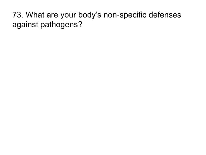73. What are your body's non-specific defenses against pathogens?