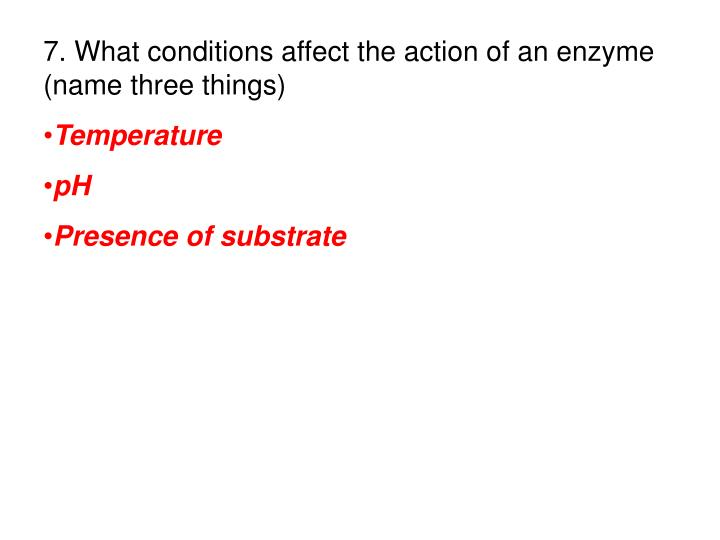 7. What conditions affect the action of an enzyme (name three things)