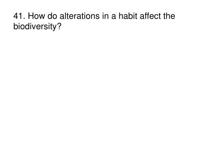 41. How do alterations in a habit affect the biodiversity?