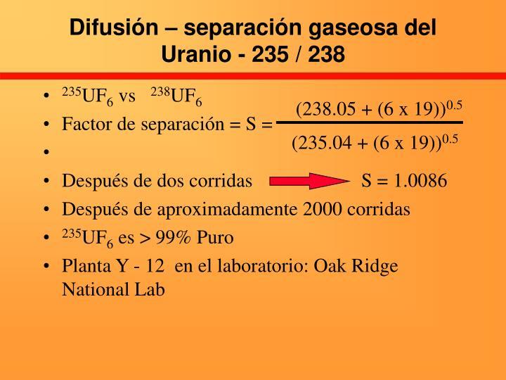 Difusión – separación gaseosa del Uranio - 235 / 238