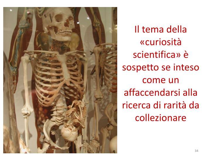 Il tema della «curiosità scientifica» è sospetto se inteso come un                                                affaccendarsi alla ricerca di rarità da collezionare
