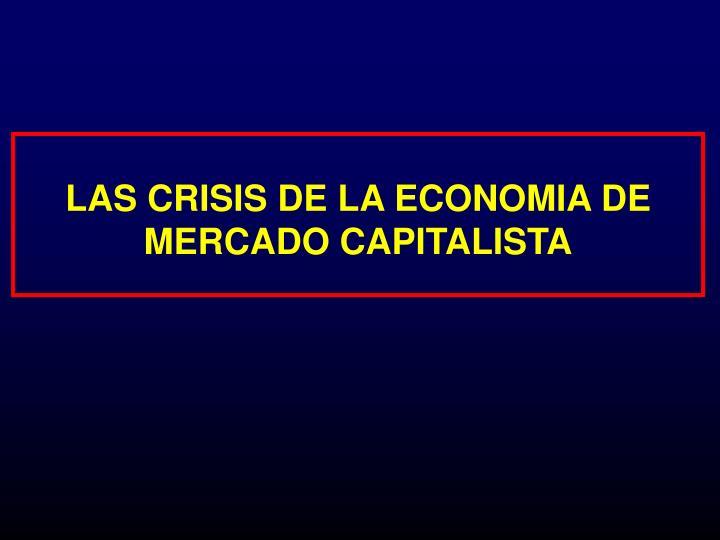 LAS CRISIS DE LA ECONOMIA DE MERCADO CAPITALISTA