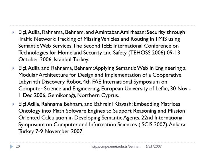 Elçi, Atilla, Rahnama, Behnam, and Amintabar, Amirhasan; Security through Traffic Network: Tracking of Missing Vehicles and Routing in TMIS using Semantic Web Services, The Second IEEE International Conference on Technologies for Homeland Security and Safety (TEHOSS 2006) 09-13 October 2006, Istanbul, Turkey.