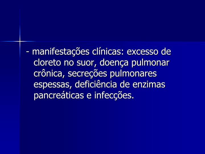 - manifestações clínicas: excesso de cloreto no suor, doença pulmonar crônica, secreções pulmonares espessas, deficiência de enzimas pancreáticas e infecções.
