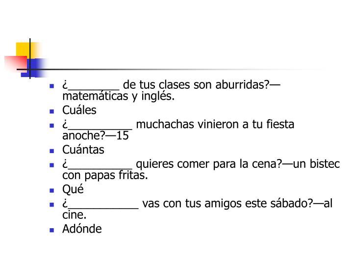 ¿________ de tus clases son aburridas?—matemáticas y inglés.