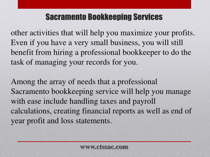 other activities that will help you maximize your profits. Even if you have a very small business, you will still benefit from hiring a professional bookkeeper to do the task of managing your records for you.