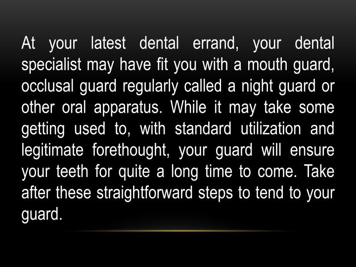 At your latest dental errand, your dental specialist may have fit you with a mouth guard,