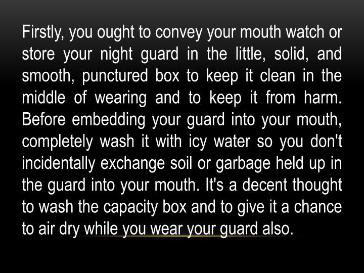 Firstly, you ought to convey your mouth watch or store your night guard in the little, solid, and smooth, punctured box to keep it clean in the middle of wearing and to keep it from harm. Before embedding your guard into your mouth, completely wash it with icy water so you don't incidentally exchange soil or garbage held up in the guard into your mouth. It's a decent thought to wash the capacity box and to give it a chance to air dry while you wear your guard also.