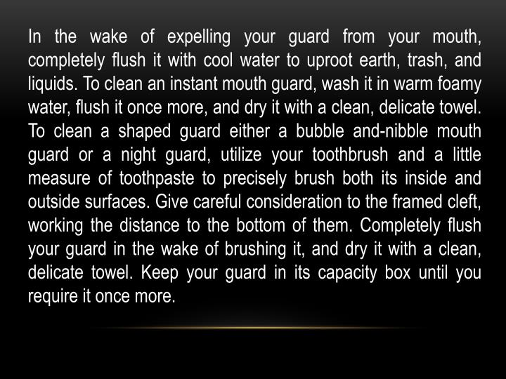 In the wake of expelling your guard from your mouth, completely flush it with cool water to uproot earth, trash, and liquids. To clean an instant mouth guard, wash it in warm foamy water, flush it once more, and dry it with a clean, delicate towel. To clean a shaped guard either a bubble and-nibble mouth guard or a night guard, utilize your toothbrush and a little measure of toothpaste to precisely brush both its inside and outside surfaces. Give careful consideration to the framed cleft, working the distance to the bottom of them. Completely flush your guard in the wake of brushing it, and dry it with a clean, delicate towel. Keep your guard in its capacity box until you require it once more.