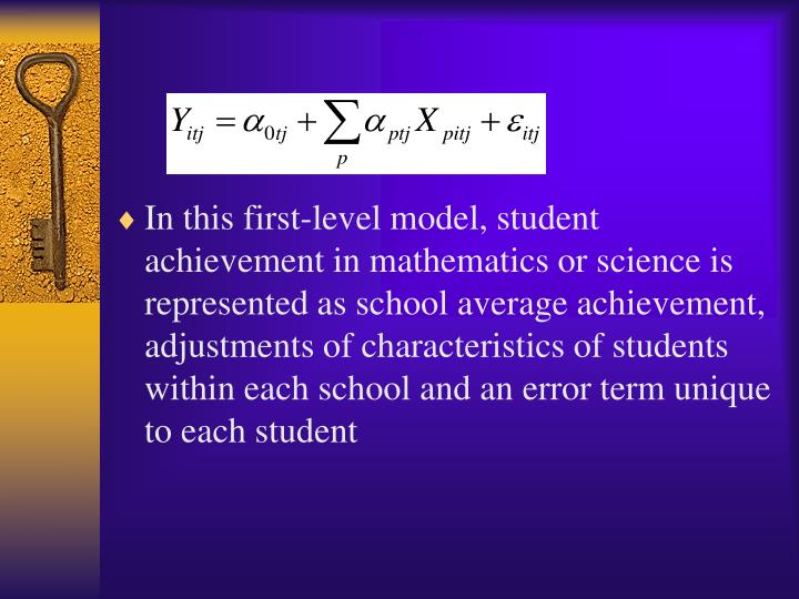 In this first-level model, student achievement in mathematics or science is represented as school average achievement, adjustments of characteristics of students within each school and an error term unique to each student