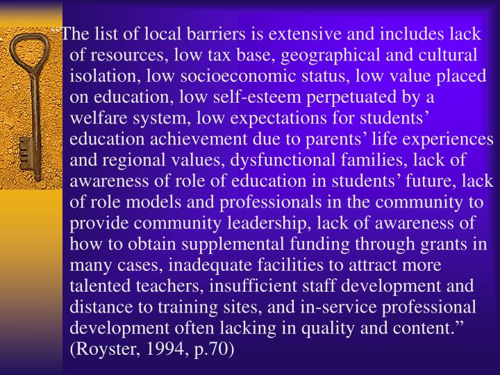 """The list of local barriers is extensive and includes lack of resources, low tax base, geographical and cultural isolation, low socioeconomic status, low value placed on education, low self-esteem perpetuated by a welfare system, low expectations for students' education achievement due to parents' life experiences and regional values, dysfunctional families, lack of awareness of role of education in students' future, lack of role models and professionals in the community to provide community leadership, lack of awareness of how to obtain supplemental funding through grants in many cases, inadequate facilities to attract more talented teachers, insufficient staff development and distance to training sites, and in-service professional development often lacking in quality and content."" (Royster, 1994, p.70)"