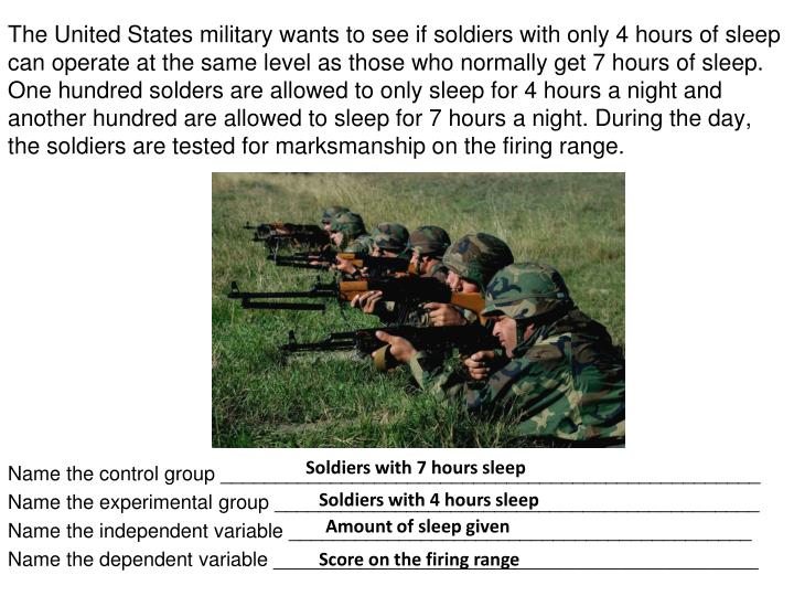 The United States military wants to see if soldiers with only 4 hours of sleep can operate at the same level as those who normally get 7 hours of sleep. One hundred solders are allowed to only sleep for 4 hours a night and another hundred are allowed to sleep for 7 hours a night. During the day, the soldiers are tested for marksmanship on the firing range.