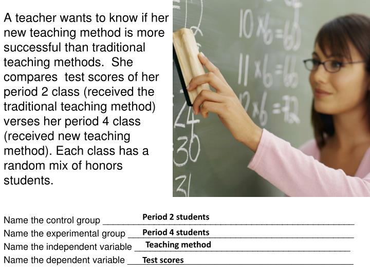 A teacher wants to know if her new teaching method is more successful than traditional teaching methods.  She compares  test scores of her period 2 class (received the traditional teaching method) verses her period 4 class (received new teaching method). Each class has a random mix of honors students.