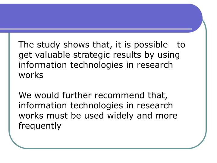 The study shows that, it is possible   to get valuable strategic results by using information technologies in research works