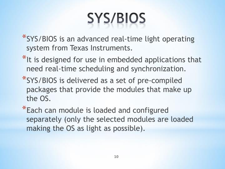 SYS/BIOS is an advanced real-time light operating system from Texas Instruments.