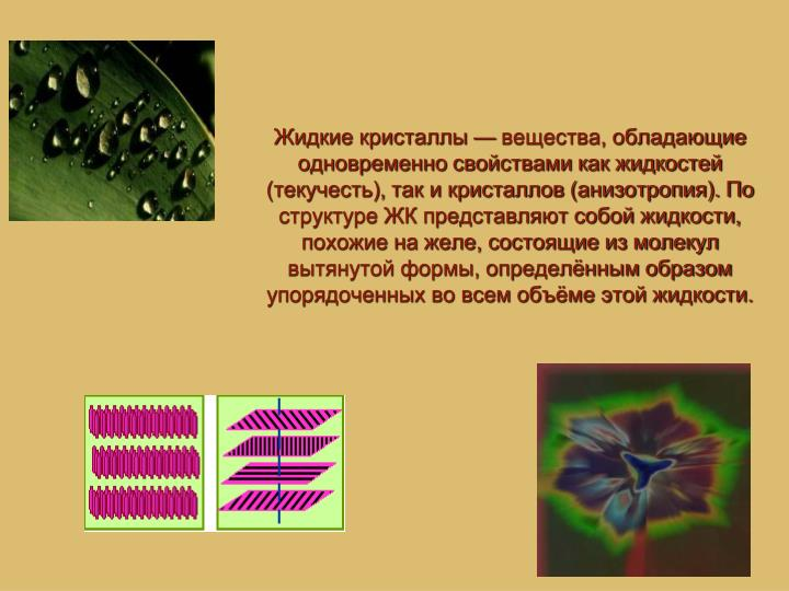 Жидкие кристаллы— вещества, обладающие одновременно свойствами как жидкостей (текучесть), так и кристаллов (анизотропия). По структуре ЖК представляют собой жидкости, похожие на желе, состоящие из молекул вытянутой формы, определённым образом упорядоченных во всем объёме этой жидкости.
