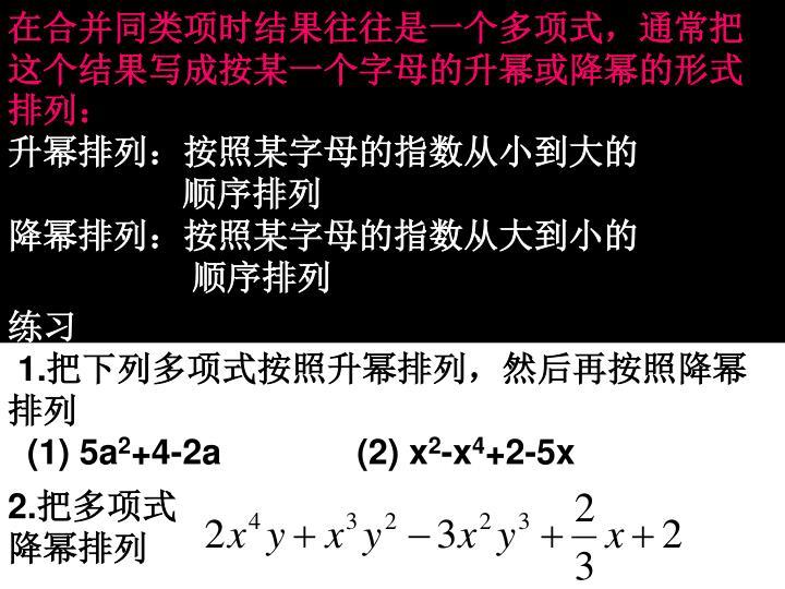 在合并同类项时结果往往是一个多项式,通常把这个结果写成按某一个字母的升幂或降幂的形式排列: