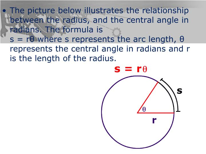 The picture below illustrates the relationship between the radius, and the central angle in radians. The formula is