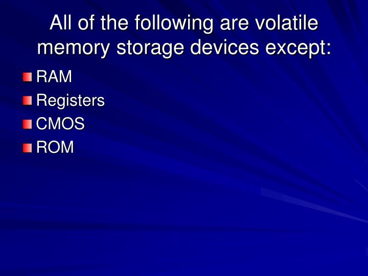 All of the following are volatile memory storage devices except: